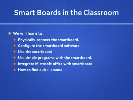 Smart Boards in the Classroom We will learn to: We will learn to: Physically connect the smartboard. Physically connect the smartboard. Configure the smartboard.