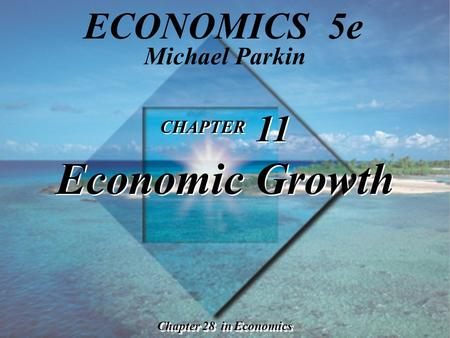 CHAPTER 11 Economic Growth Chapter 28 in Economics Michael Parkin ECONOMICS 5e.