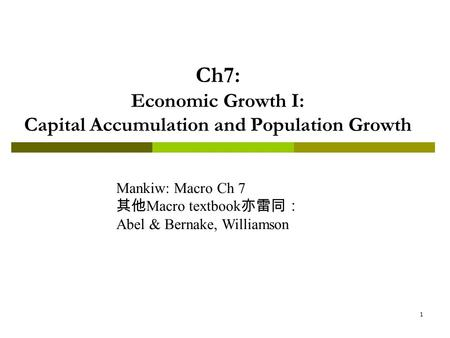 1 Ch7: Economic Growth I: Capital Accumulation and Population Growth Mankiw: Macro Ch 7 其他 Macro textbook 亦雷同: Abel & Bernake, Williamson.