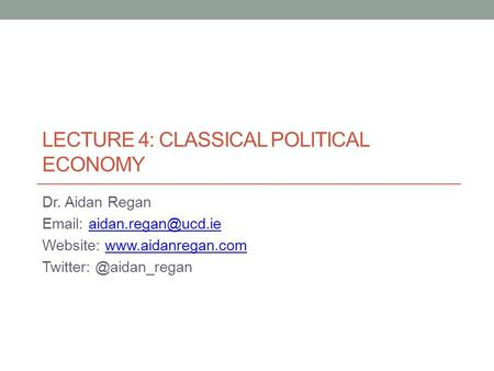 LECTURE 4: CLASSICAL POLITICAL ECONOMY Dr. Aidan Regan   Website:  Twitter: