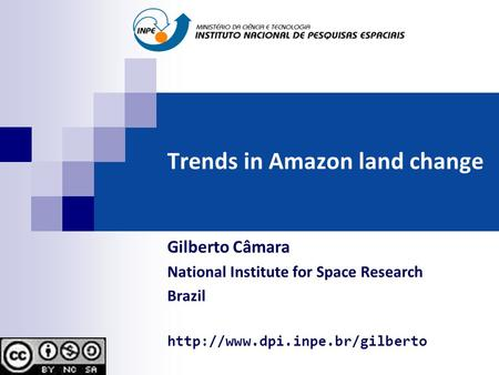 Trends in Amazon land change Gilberto Câmara National Institute for Space Research Brazil