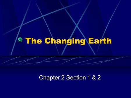 The Changing Earth Chapter 2 Section 1 & 2. The Structure of the Earth Geology: the study of the earth's physical structure and history—is a relatively.