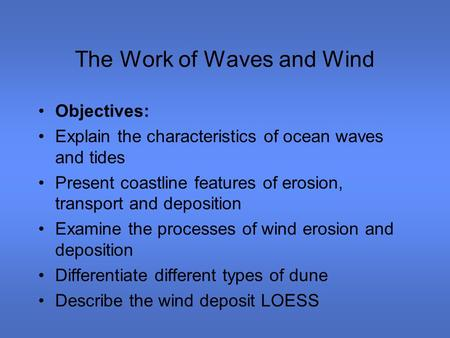 The Work of Waves and Wind Objectives: Explain the characteristics of ocean waves and tides Present coastline features of erosion, transport and deposition.