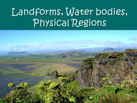 "Landforms, Water bodies, Physical Regions. Landform Or ""landmass"" – they make up the surface of the earth. The four major land forms are: mountains, hills,"