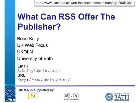 A centre of expertise in digital information managementwww.ukoln.ac.uk What Can RSS Offer The Publisher? Brian Kelly UK Web Focus UKOLN University of Bath.