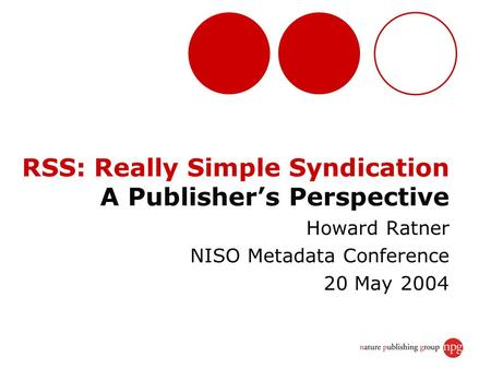 RSS: Really Simple Syndication A Publisher's Perspective Howard Ratner NISO Metadata Conference 20 May 2004.