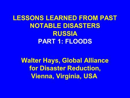 LESSONS LEARNED FROM PAST NOTABLE DISASTERS RUSSIA PART 1: FLOODS Walter Hays, Global Alliance for Disaster Reduction, Vienna, Virginia, USA.