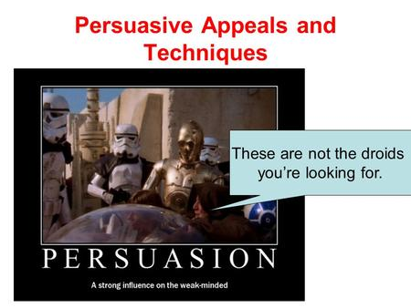 Persuasive Appeals and Techniques These are not the droids you're looking for.
