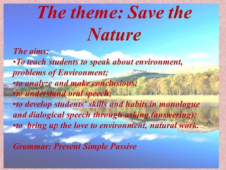 The theme: <strong>Save</strong> the Nature The aims: To teach students to speak about <strong>environment</strong>, problems of <strong>Environment</strong>; to analyze and make conclusions; to understand.