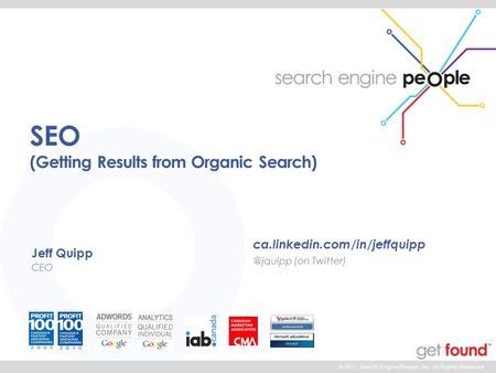 © 2011 Search Engine People, Inc. All Rights Reserved SEO (Getting Results from Organic Search) Jeff Quipp CEO (on.