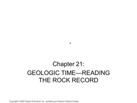 Copyright © 2008 Pearson Education, Inc., publishing as Pearson Addison-Wesley. Chapter 21: GEOLOGIC TIME—READING THE ROCK RECORD.