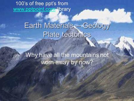 Earth Materials – Geology Plate tectonics Why have all the mountains not worn away by now? 100's of free ppt's from www.pptpoint.com library www.pptpoint.com.