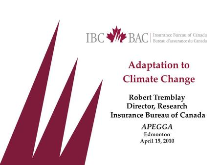 Adaptation to Climate Change Robert Tremblay Director, Research Insurance Bureau of Canada APEGGA Edmonton April 15, 2010.