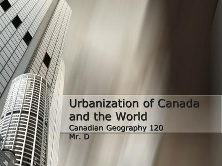Urbanization of Canada and the World Canadian Geography 120 Mr. D.