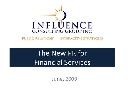 The New PR for Financial Services June, 2009. Influence Consulting Experienced, senior, creative PR professionals Nimble teams for each assignment 30+