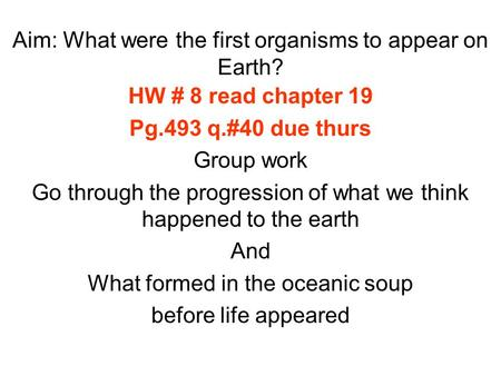 Aim: What were the first organisms to appear on Earth? HW # 8 read chapter 19 Pg.493 q.#40 due thurs Group work Go through the progression of what we think.