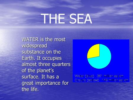 THE SEA WATER is the most widespread substance on the Earth. It occupies almost three quarters of the planet's surface. It has a great importance for the.