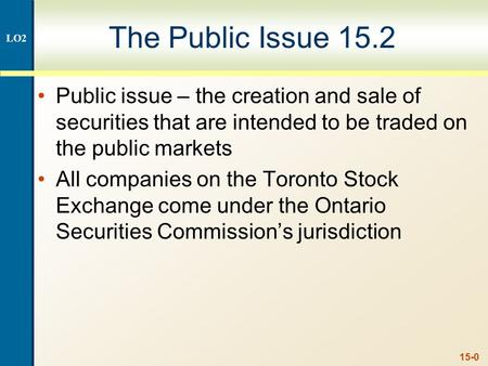 15-0 The Public Issue 15.2 Public issue – the creation and sale of securities that are intended to be traded on the public markets All companies on the.