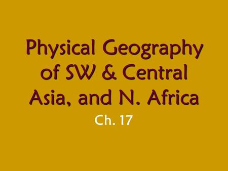 Physical Geography of SW & Central Asia, and N. Africa Ch. 17.