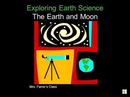 Exploring Earth Science The Earth and Moon Mrs. Farrer's Class.