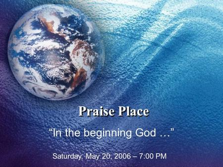 "Praise Place ""In the beginning God …"" Saturday, May 20, 2006 – 7:00 PM."