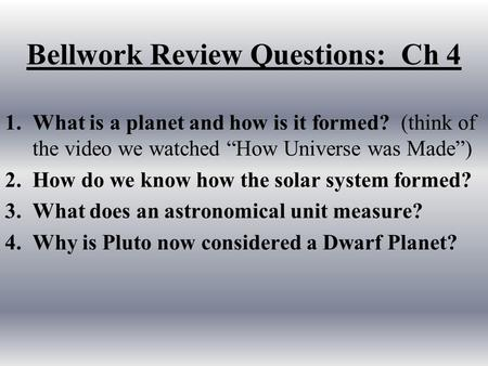 "Bellwork Review Questions: Ch 4 1.What is a planet and how is it formed? (think of the video we watched ""How Universe was Made"") 2.How do we know how the."