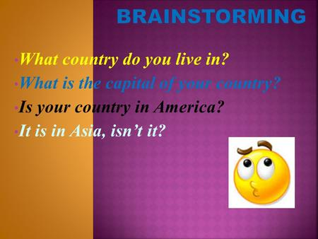 What country do you live in? What is the capital of your country? Is your country in America? It is in Asia, isn't it?