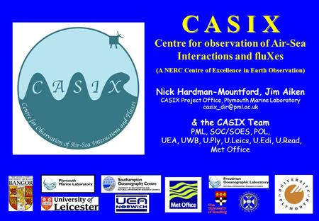 C A S I X Centre for observation of Air-Sea Interactions and fluXes (A NERC Centre of Excellence in Earth Observation) Nick Hardman-Mountford, Jim Aiken.