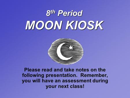 8 th Period MOON KIOSK Please read and take notes on the following presentation. Remember, you will have an assessment during your next class!