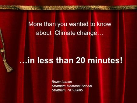 …in less than 20 minutes! More than you wanted to know about Climate change… Bruce Larson Stratham Memorial School Stratham, NH 03885.