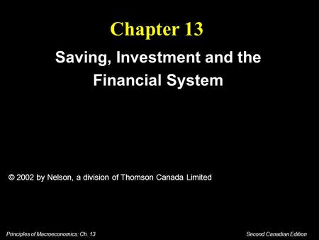 Principles of Macroeconomics: Ch. 13 Second Canadian Edition Chapter 13 Saving, Investment and the Financial System © 2002 by Nelson, a division of Thomson.
