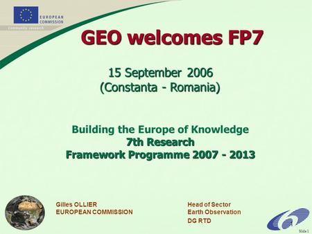 Slide 1 1 Gilles OLLIERHead of Sector EUROPEAN COMMISSIONEarth Observation DG RTD 15 September 2006 (Constanta - Romania) Building the Europe of Knowledge.
