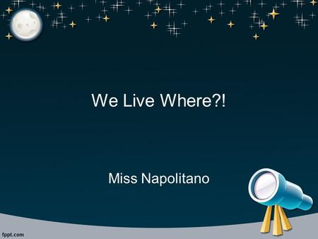 We Live Where?! Miss Napolitano. Formation of the Solar System Nebula: birthplace of stars Star leaves nebula Star is rotating: gases and material surround.