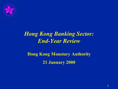 1 Hong Kong Banking Sector: End-Year Review Hong Kong Monetary Authority 21 January 2000.