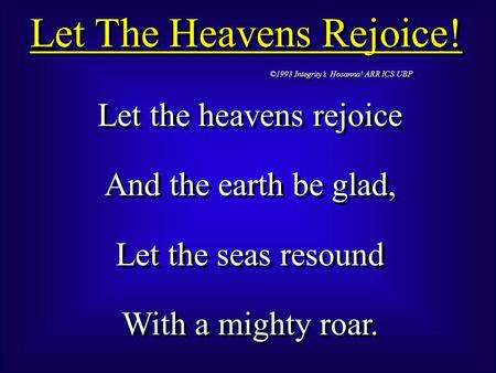 Let The Heavens Rejoice! ©1993 Integrity's Hosanna! ARR ICS UBP Let the heavens rejoice And the earth be glad, Let the seas resound With a mighty roar.