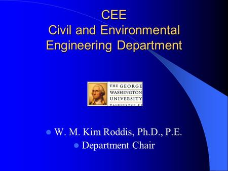 CEE Civil and Environmental Engineering Department W. M. Kim Roddis, Ph.D., P.E. Department Chair.