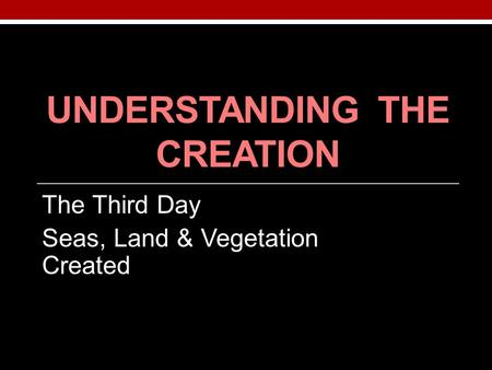 UNDERSTANDING THE CREATION The Third Day Seas, Land & Vegetation Created.