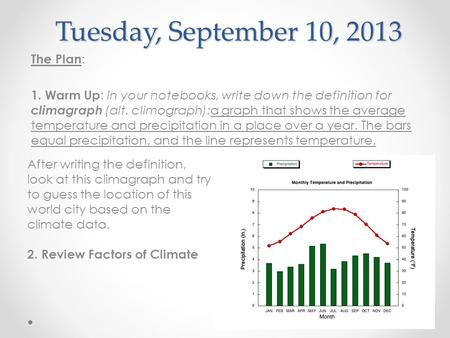 Tuesday, September 10, 2013 The Plan : 1. Warm Up : In your notebooks, write down the definition for climagraph (alt. climograph):a graph that shows the.