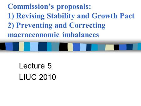 Commission's proposals: 1) Revising Stability and Growth Pact 2) Preventing and Correcting macroeconomic imbalances Lecture 5 LIUC 2010.