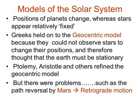 Models of the Solar System Positions of planets change, whereas stars appear relatively 'fixed' Greeks held on to the Geocentric model because they could.