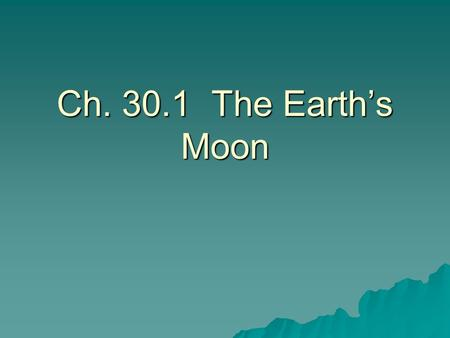 Ch. 30.1 The Earth's Moon.  Satellite—a body that orbits a larger body.  The moon is earth's natural satellite.  The moon has weaker gravity (1/6 th.