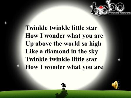 Twinkle twinkle little star How I wonder what you are Up above the world so high Like a diamond in the sky Twinkle twinkle little star How I wonder what.