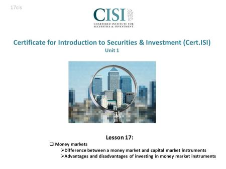 Certificate for Introduction to Securities & Investment (Cert.ISI) Unit 1 Lesson 17:  Money markets  Difference between a money market and capital market.