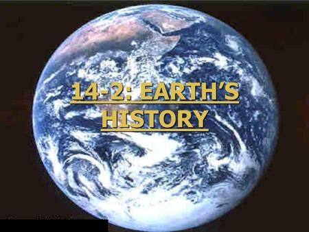 14-2: EARTH'S HISTORY 14-2: EARTH'S HISTORY. The Formation of Earth ► About 5 billion years ago, our solar system was a swirling mass of gas and dust.