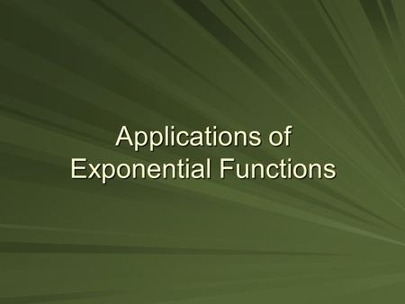 Applications of Exponential Functions. Objectives To solve real-life application problems using the properties of exponents and exponential functions.