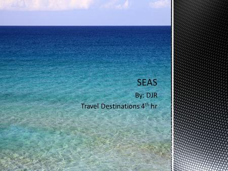 "By: DJR Travel Destinations 4 th hr. What is a Sea? The word ""sea"" is used to describe the totality of interconnected bodies of water also known as the."