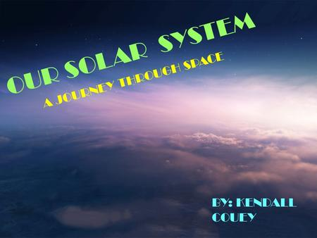 OUR SOLAR SYSTEM BY: KENDALL COUEY A JOURNEY THROUGH SPACE.