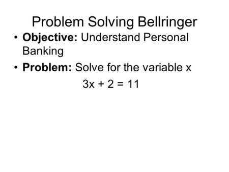 Problem Solving Bellringer Objective: Understand Personal Banking Problem: Solve for the variable x 3x + 2 = 11.