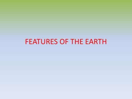 FEATURES OF THE EARTH. There are 5 continents in the world We can also find 6 if we divide North and South America or 7 if we include Antarctica.