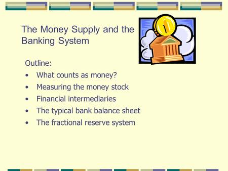 The Money Supply and the Banking System Outline: What counts as money? Measuring the money stock Financial intermediaries The typical bank balance sheet.
